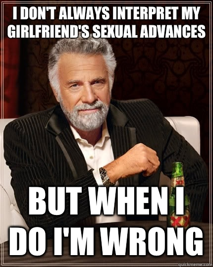 I don't always interpret my girlfriend's sexual advances but when I do I'm wrong - I don't always interpret my girlfriend's sexual advances but when I do I'm wrong  The Most Interesting Man In The World