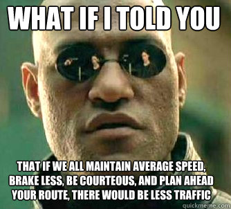 what if i told you that if we all maintain average speed, brake less, be courteous, and plan ahead your route, there would be less traffic - what if i told you that if we all maintain average speed, brake less, be courteous, and plan ahead your route, there would be less traffic  Matrix Morpheus