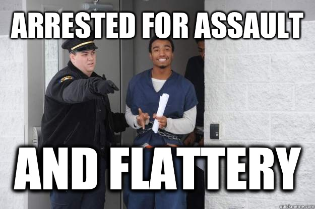 Arrested for assault  And flattery