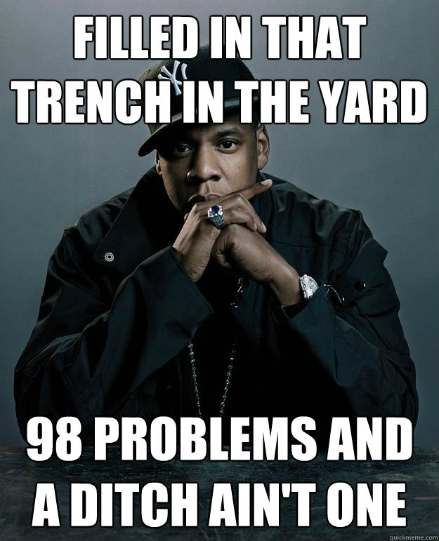 filled in that trench in the yard 98 problems and a ditch ain't one
