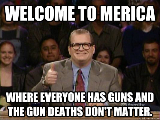 Welcome to Merica Where everyone has guns and the gun deaths don't matter.