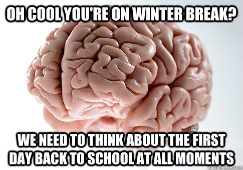 Oh cool you're on winter break? We need to think about the first day back to school at all moments - Oh cool you're on winter break? We need to think about the first day back to school at all moments  Scumbag Brain