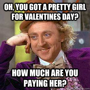 Oh, you got a pretty girl for valentines day? how much are you paying her? - Oh, you got a pretty girl for valentines day? how much are you paying her?  Condescending Wonka