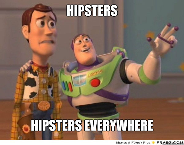 Hipsters  Hipsters everywhere