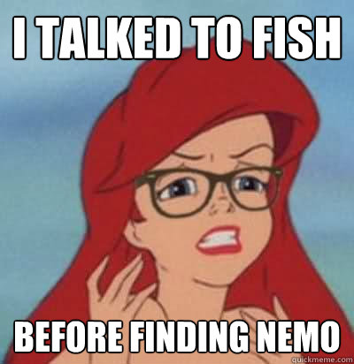 I talked to fish before finding nemo  Hipster Ariel
