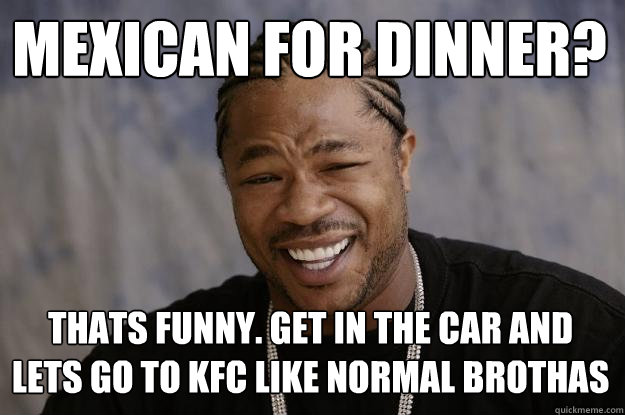 mexican for dinner? thats funny. get in the car and lets go to kfc like normal brothas - mexican for dinner? thats funny. get in the car and lets go to kfc like normal brothas  Xzibit meme
