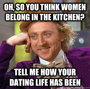 1b5de6e8f Oh, so you think women belong in the kitchen? Tell me how your dating life  has been
