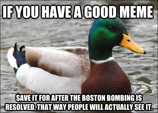 if you have a good meme save it for after the boston bombing is resolved. that way people will actually see it. - if you have a good meme save it for after the boston bombing is resolved. that way people will actually see it.  Actual Advice Mallard