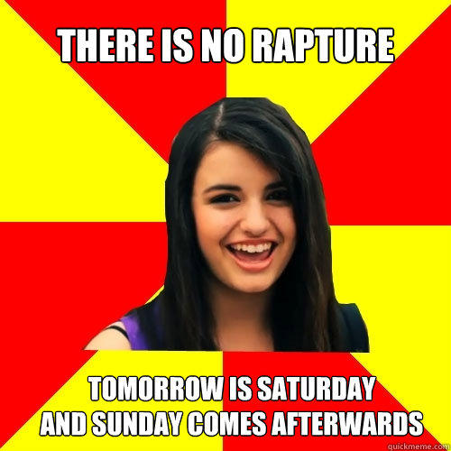 There is no rapture Tomorrow is Saturday And Sunday comes afterwards  - There is no rapture Tomorrow is Saturday And Sunday comes afterwards   Rebecca Black