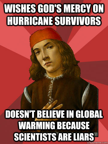 wishes God's mercy on hurricane survivors Doesn't believe in global warming because scientists are liars