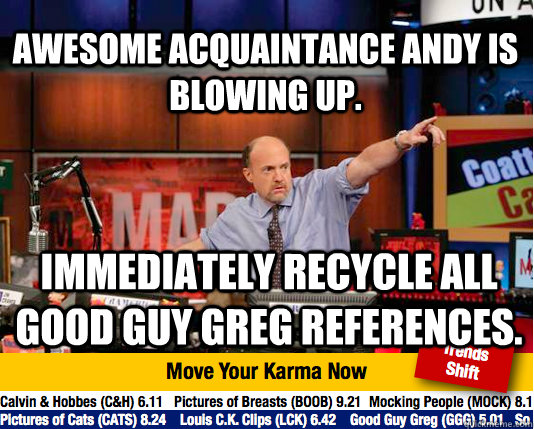 Awesome Acquaintance Andy is Blowing up. Immediately recycle all Good Guy Greg references. - Awesome Acquaintance Andy is Blowing up. Immediately recycle all Good Guy Greg references.  Mad Karma with Jim Cramer