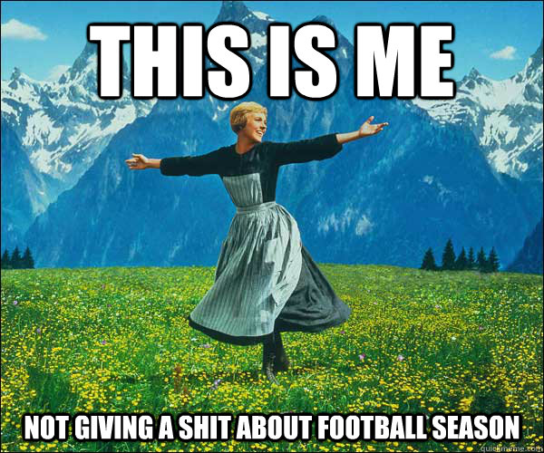 this IS ME nOT GIVING A SHIT ABOUT FOOTBALL SEASON  - this IS ME nOT GIVING A SHIT ABOUT FOOTBALL SEASON   Sound of Music