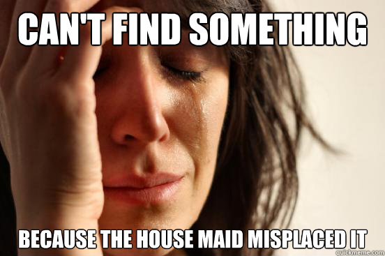 Can't find something because the house maid misplaced it - Can't find something because the house maid misplaced it  First World Problems