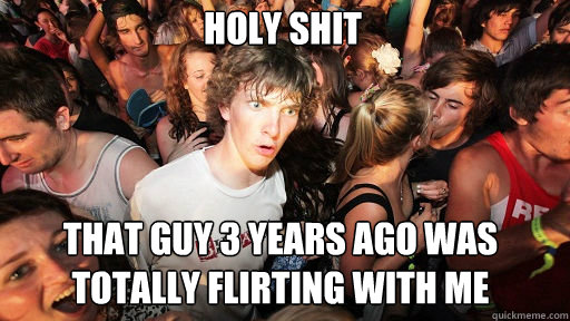 Holy shit  That guy 3 years ago was totally flirting with me - Holy shit  That guy 3 years ago was totally flirting with me  Sudden Clarity Clarence