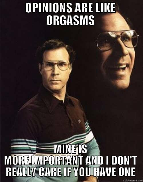 OPINIONS ARE LIKE ORGASMS MINE IS MORE IMPORTANT AND I DON'T REALLY CARE IF YOU HAVE ONE Will Ferrell