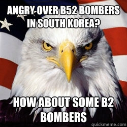 Angry over B52 bombers in South Korea? how about some b2 bombers - Angry over B52 bombers in South Korea? how about some b2 bombers  American Pride Eagle