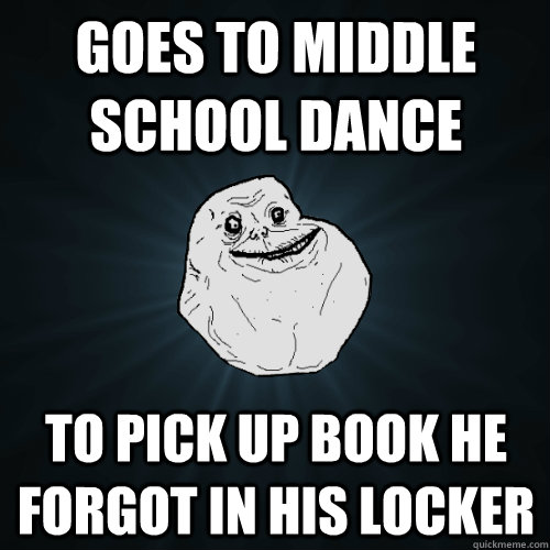 Goes to middle school dance to pick up book he forgot in his locker - Goes to middle school dance to pick up book he forgot in his locker  Forever Alone