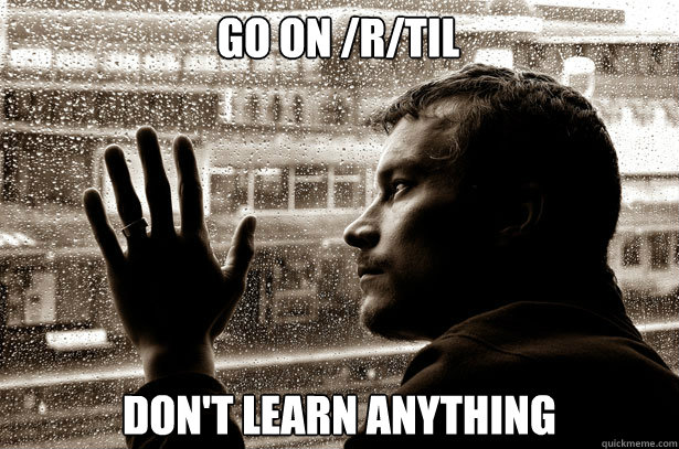 Go on /r/TIL Don't learn anything - Go on /r/TIL Don't learn anything  Over-Educated Problems