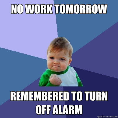 No work tomorrow remembered to turn off alarm - No work tomorrow remembered to turn off alarm  Success Kid