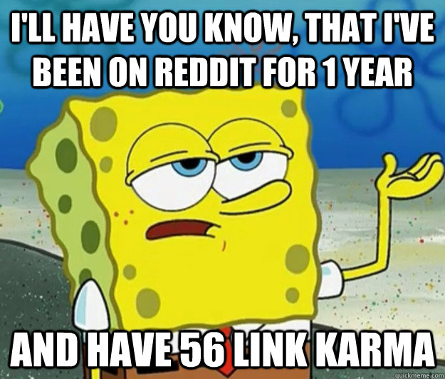 I'll have you know, that I've been on Reddit for 1 year and have 56 link karma - I'll have you know, that I've been on Reddit for 1 year and have 56 link karma  Tough Spongebob