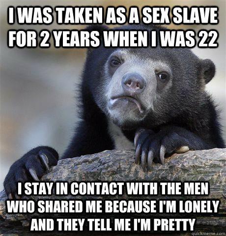 I was taken as a sex slave for 2 years when I was 22 I stay in contact with the men who shared me because I'm lonely and they tell me I'm pretty - I was taken as a sex slave for 2 years when I was 22 I stay in contact with the men who shared me because I'm lonely and they tell me I'm pretty  Confession Bear