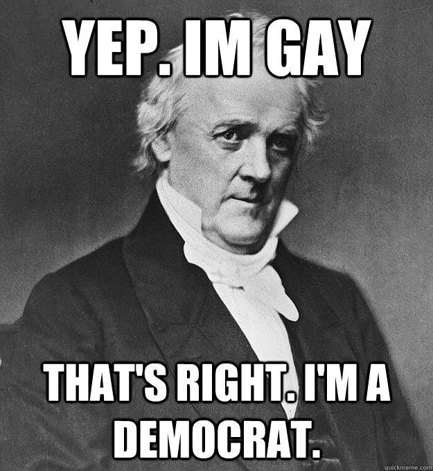 yep. Im gay That's right. I'm a Democrat.