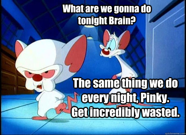 What are we gonna do tonight Brain? The same thing we do every night, Pinky.   Get incredibly wasted. - What are we gonna do tonight Brain? The same thing we do every night, Pinky.   Get incredibly wasted.  Pinky and the Brain