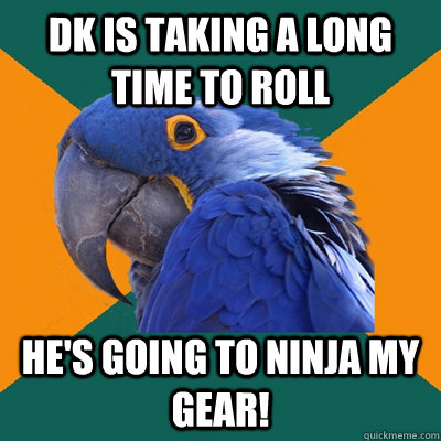 DK is taking a long time to roll He's going to ninja my gear! - DK is taking a long time to roll He's going to ninja my gear!  Paranoid Parrot