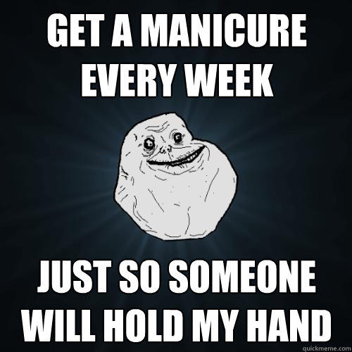 Get a manicure every week just so someone will hold my hand - Get a manicure every week just so someone will hold my hand  Forever Alone