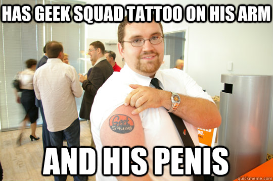 has geek squad tattoo on his arm and his penis - has geek squad tattoo on his arm and his penis  GeekSquad Gus