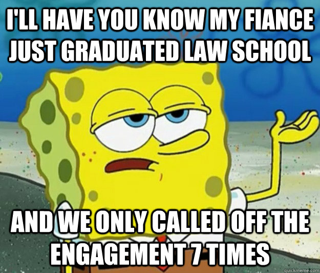 I'll have you know my fiance just graduated law school and we only called off the engagement 7 times - I'll have you know my fiance just graduated law school and we only called off the engagement 7 times  Tough Spongebob