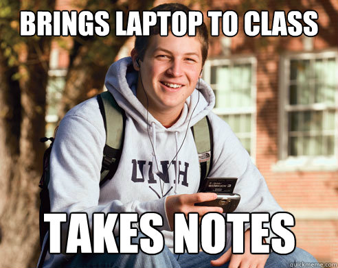 Brings laptop to class takes notes - Brings laptop to class takes notes  College Freshman
