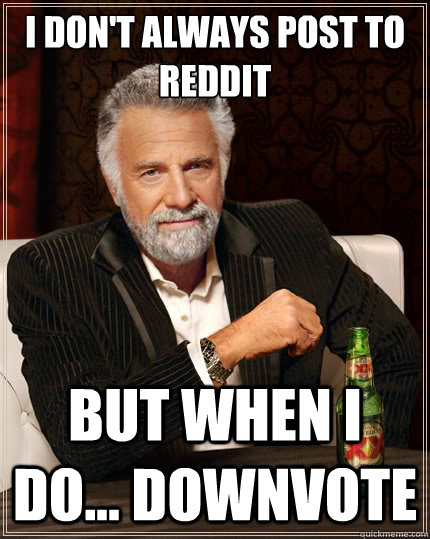 I don't always post to reddit  But when i do... downvote - I don't always post to reddit  But when i do... downvote  The Most Interesting Man In The World