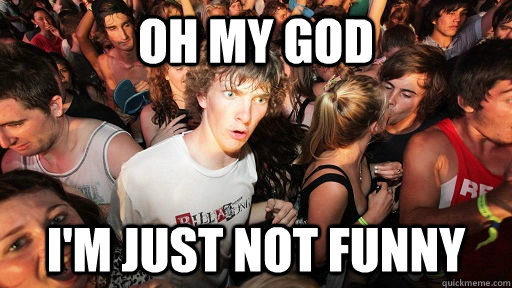 Oh my god I'm just not funny - Oh my god I'm just not funny  Sudden Clarity Clarence