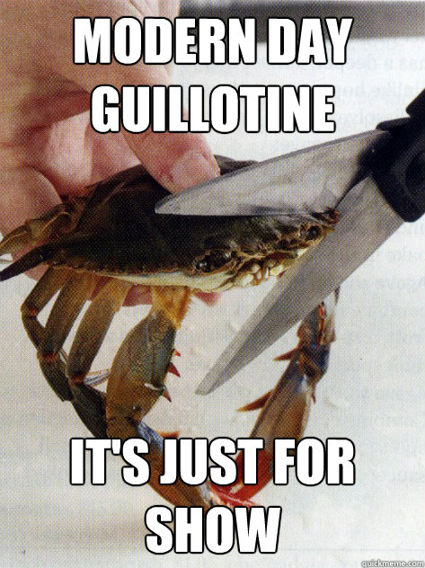 modern day guillotine It's just for show  Optimistic Crab