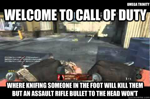 welcome to call of duty where knifing someone in the foot will kill them but an assault rifle bullet to the head won't omega trinity - welcome to call of duty where knifing someone in the foot will kill them but an assault rifle bullet to the head won't omega trinity  Call of Duty Logic