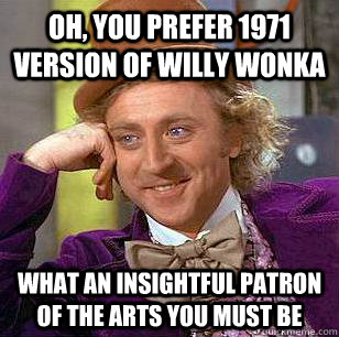 Oh, you prefer 1971 version of willy wonka what an insightful patron of the arts you must be - Oh, you prefer 1971 version of willy wonka what an insightful patron of the arts you must be  Condescending Wonka