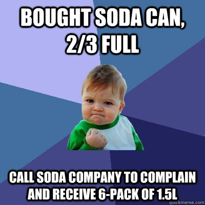 Bought soda can, 2/3 full call soda company to complain and receive 6-pack of 1.5L - Bought soda can, 2/3 full call soda company to complain and receive 6-pack of 1.5L  Success Kid