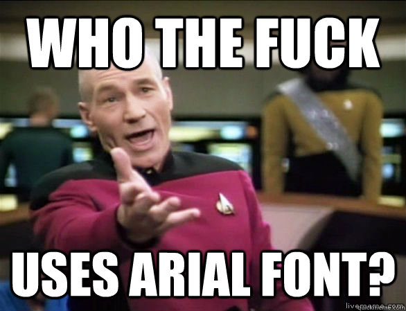 f00661b0af86e606bb1c597c02a12d75c5b15a430dc67346ce977f262b6582bc who the fuck uses arial font? annoyed picard hd quickmeme,What Font For Memes