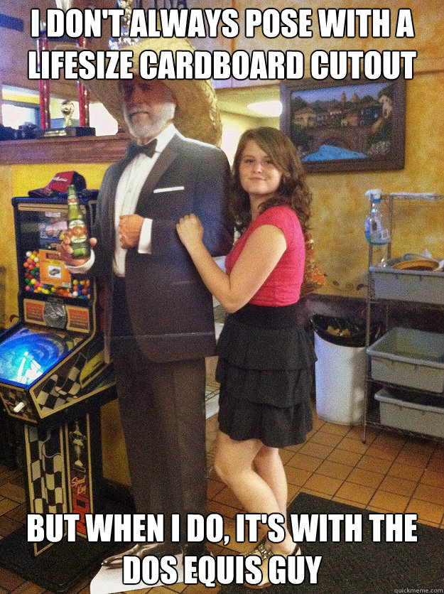 I don't always pose with a lifesize cardboard cutout But when i do, it's with the dos equis guy