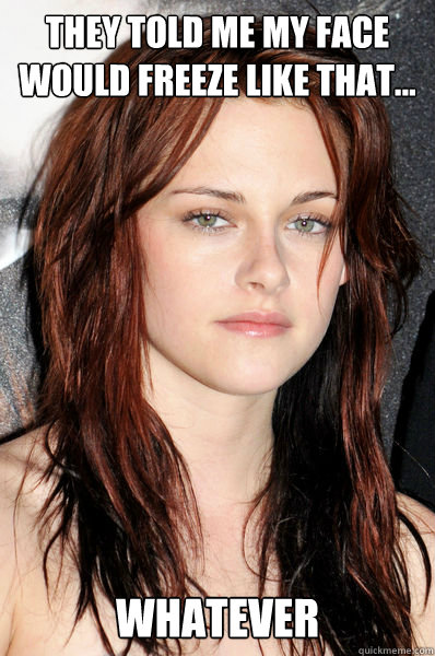 they told me my face would freeze like that... whatever  Kristen Stewart