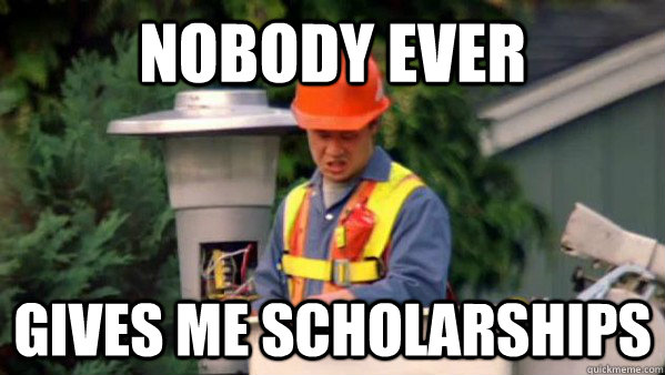 Nobody ever gives me scholarships  Nobody Ever Pays Me