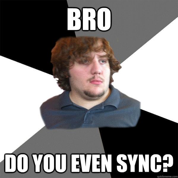 Bro Do you even sync?  Family Tech Support Guy