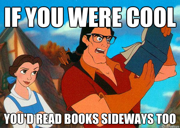 if you were cool you'd read books sideways too  Hipster Gaston