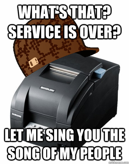What's that? Service is over? let me sing you the song of my people - What's that? Service is over? let me sing you the song of my people  Scumbag Service Printer