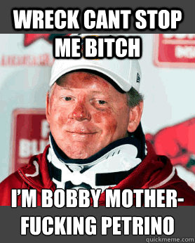 Wreck cant stop me bitch I'm Bobby mother-fucking Petrino