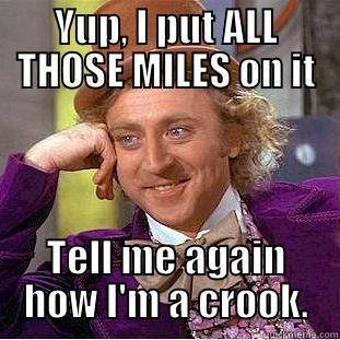 YUP, I PUT ALL THOSE MILES ON IT TELL ME AGAIN HOW I'M A CROOK. Creepy Wonka