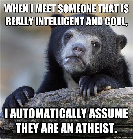 When I meet someone that is really intelligent and cool,  I automatically assume they are an atheist.  - When I meet someone that is really intelligent and cool,  I automatically assume they are an atheist.   Confession Bear