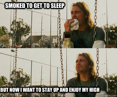 Smoked to get to sleep but now I want to stay up and enjoy my high - Smoked to get to sleep but now I want to stay up and enjoy my high  First World Stoner Problems