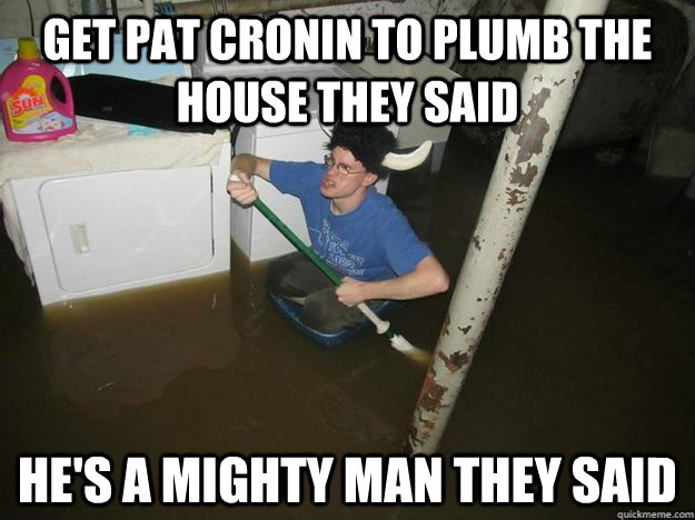 get pat cronin to plumb the house they said he's a mighty man they said
